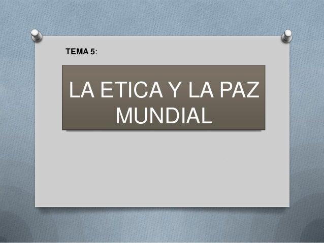 TEMA 5:  LA ETICA Y LA PAZ MUNDIAL
