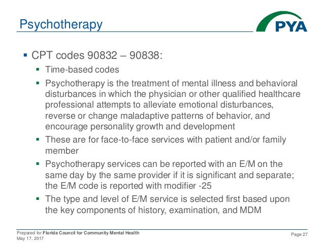 Prepared for Florida Council for Community Mental Health May 17, 2017 Page 27 Psychotherapy  CPT codes 90832 – 90838:  T...