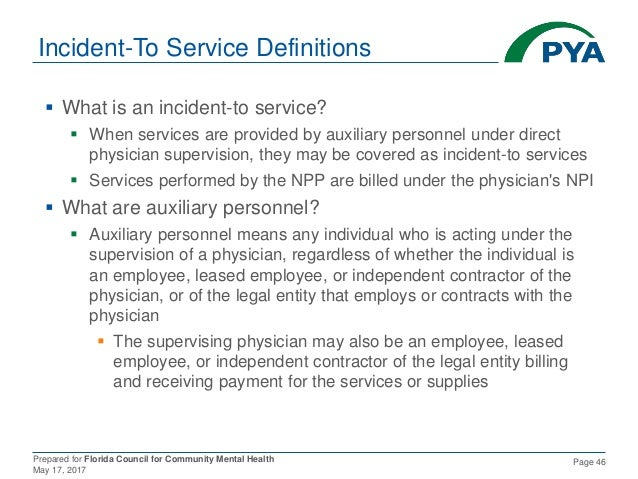 Prepared for Florida Council for Community Mental Health May 17, 2017 Page 46 Incident-To Service Definitions  What is an...