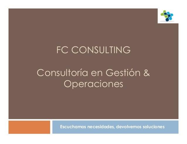 FC CONSULTING Consultoría en Gestión & Operaciones Escuchamos necesidades, devolvemos soluciones