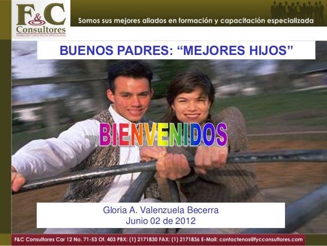 """BUENOS PADRES: """"MEJORES HIJOS""""     Gloria A. Valenzuela Becerra           Junio 02 de 2012"""