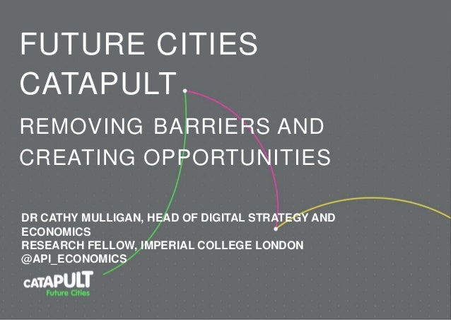 FUTURE CITIES CATAPULT REMOVING BARRIERS AND CREATING OPPORTUNITIES DR CATHY MULLIGAN, HEAD OF DIGITAL STRATEGY AND ECONOM...