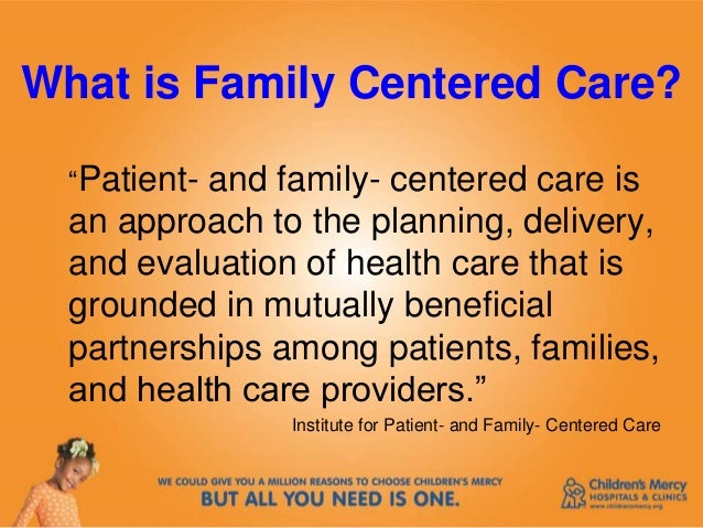family centred care care for Patient & family centred care means building a culture of healthcare that arranges care around the patient and families, not the health system.