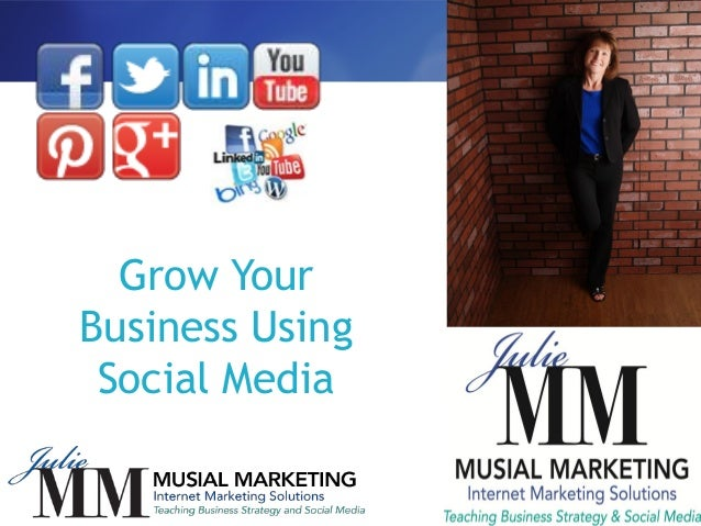 Grow Your Business Using Social Media julie@musialmarketing.com www.musialmarketing.com