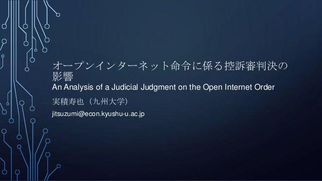 オープンインターネット命令に係る控訴審判決の 影響 An Analysis of a Judicial Judgment on the Open Internet Order 実積寿也(九州大学) jitsuzumi@econ.kyushu-u...