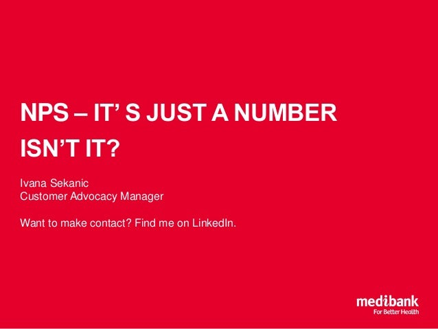 NPS – IT' S JUST A NUMBER ISN'T IT? Ivana Sekanic Customer Advocacy Manager Want to make contact? Find me on LinkedIn.
