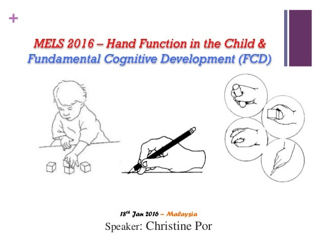 + MELS 2016 – Hand Function in the Child & Fundamental Cognitive Development (FCD) 18th Jan 2016 – Malaysia Speaker: Chris...