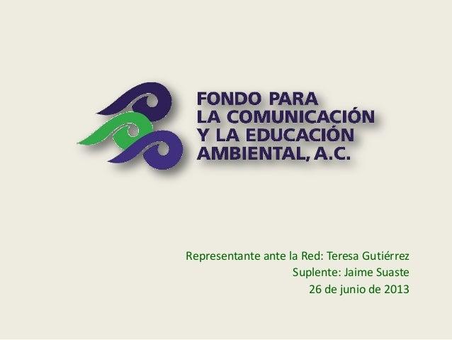 Representante ante la Red: Teresa Gutiérrez Suplente: Jaime Suaste 26 de junio de 2013