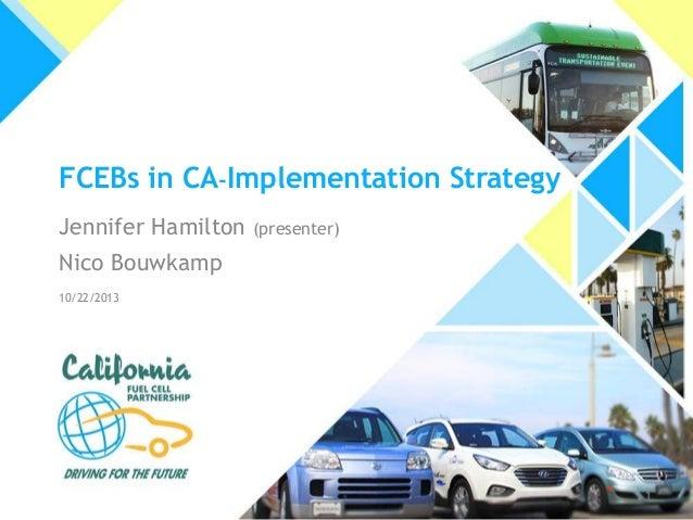 FCEBs in CA-Implementation Strategy Jennifer Hamilton  (presenter)  Nico Bouwkamp 10/22/2013  1