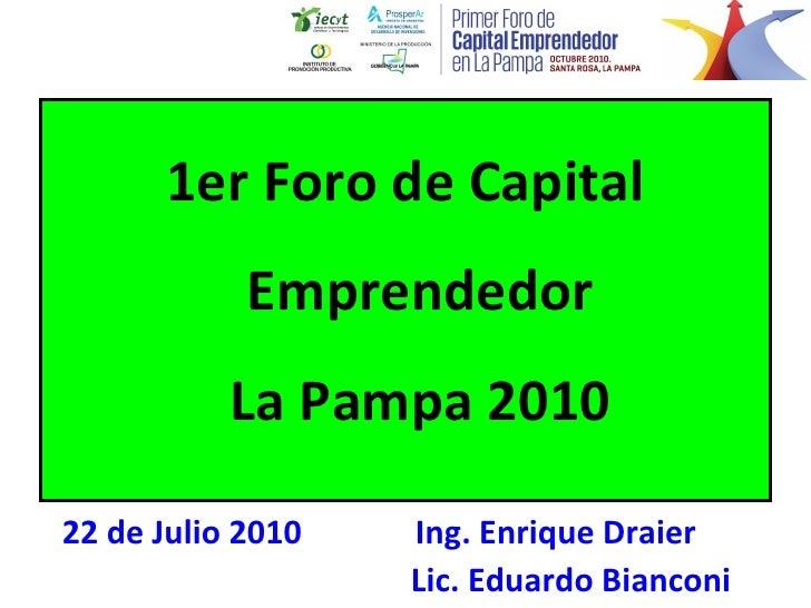 <ul><li>1er Foro de Capital Emprendedor La Pampa 2010 </li></ul>22 de Julio 2010  Ing. Enrique Draier Lic. Eduardo Bianconi