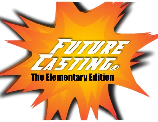 Future Casting... Future Casting® The Elementary Edition
