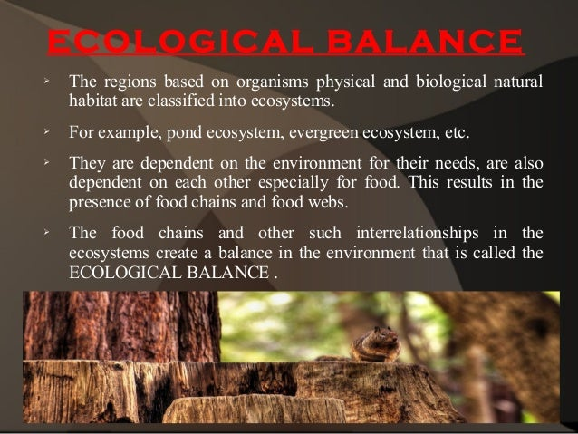 forest maintaing ecological balance In a forest ecosystem, living members are interdependent, and they are  to  sustainable levels that will help keep the ecosystem in balance.