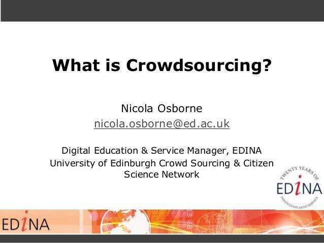 What is Crowdsourcing? Nicola Osborne nicola.osborne@ed.ac.uk Digital Education & Service Manager, EDINA University of Edi...