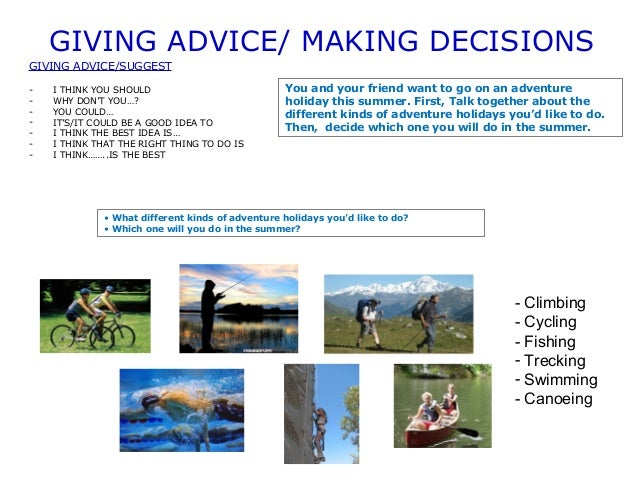 GIVING ADVICE/ MAKING DECISIONS  GIVING ADVICE/SUGGEST  - I THINK YOU SHOULD  - WHY DON'T YOU…?  - YOU COULD…  - IT'S/IT C...
