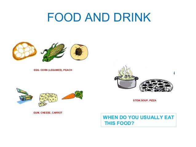 FOOD AND DRINK  EGG. CORN (LEGUMES), PEACH  GUM, CHEESE, CARROT  STEW,SOUP, PIZZA  WHEN DO YOU USUALLY EAT  THIS FOOD?