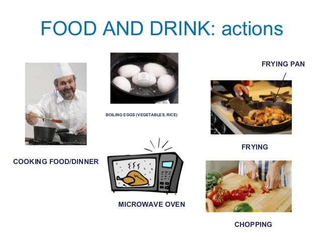 FOOD AND DRINK: actions  COOKING FOOD/DINNER  BOILING EGGS (VEGETABLES, RICE)  FRYING PAN  FRYING  MICROWAVE OVEN  CHOPPIN...