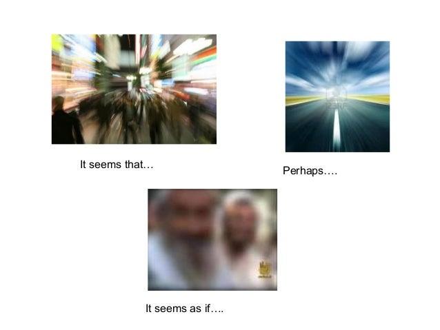 It seems that… Perhaps….  It seems as if….