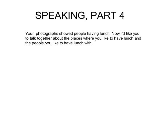 SPEAKING, PART 4  Your photographs showed people having lunch. Now I'd like you  to talk together about the places where y...