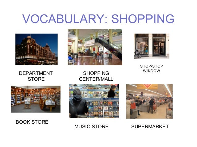 VOCABULARY: SHOPPING  DEPARTMENT  STORE  SHOPPING  CENTER/MALL  SHOP/SHOP  WINDOW  BOOK STORE  MUSIC STORE SUPERMARKET