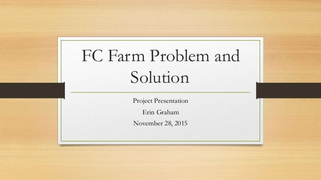 FC Farm Problem and Solution Project Presentation Erin Graham November 28, 2015