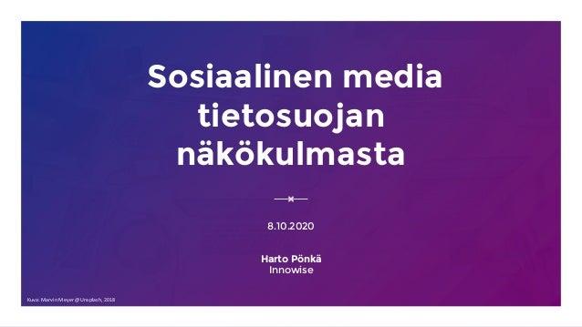 Sosiaalinen media tietosuojan näkökulmasta 8.10.2020 Harto Pönkä Innowise Kuva: Marvin Meyer @Unsplash, 2018