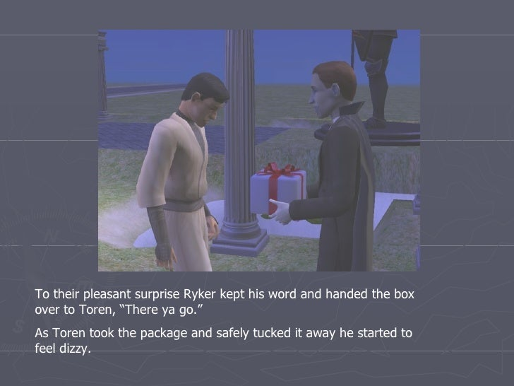 """To their pleasant surprise Ryker kept his word and handed the box over to Toren, """"There ya go."""" As Toren took the package ..."""