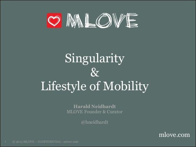 Singularity & Lifestyle of Mobility Harald Neidhardt MLOVE Founder & Curator ! @hneidhardt  mlove.com !1  © 2013 MLOVE – C...