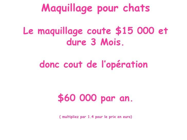 Maquillage pour chats  Le maquillage coute $15 000 et           dure 3 Mois.     donc cout de l'opération          $60 000...