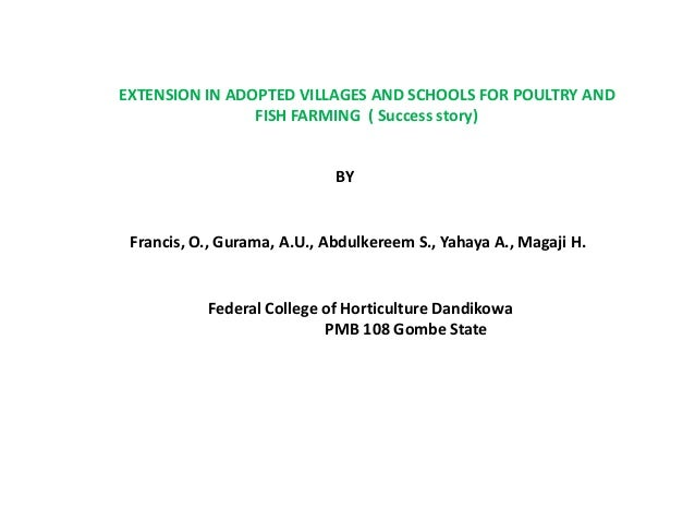 EXTENSION IN ADOPTED VILLAGES AND SCHOOLS FOR POULTRY AND FISH FARMING ( Success story) BY Francis, O., Gurama, A.U., Abdu...