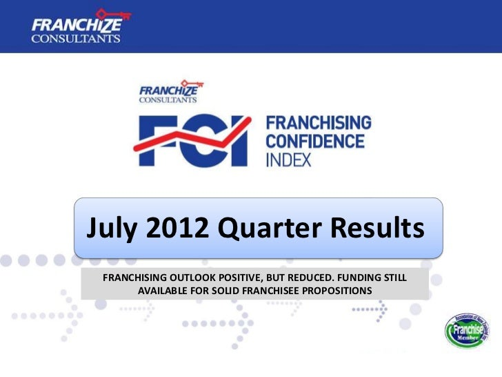 July 2012 Quarter Results FRANCHISING OUTLOOK POSITIVE, BUT REDUCED. FUNDING STILL       AVAILABLE FOR SOLID FRANCHISEE PR...