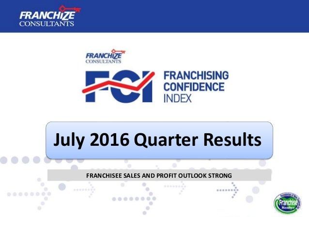 July 2016 Quarter Results FRANCHISEE SALES AND PROFIT OUTLOOK STRONG