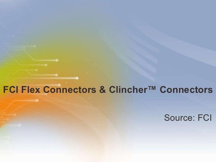 FCI Flex Connectors & Clincher™ Connectors  <ul><li>Source: FCI </li></ul>