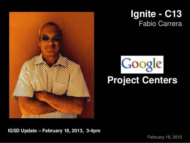 Ignite - C13 Fabio Carrera February 18, 2013 IGSD Update – February 18, 2013, 3-4pm Project Centers