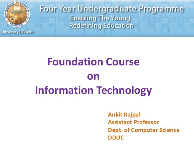 Foundation Course on Information Technology Ankit Rajpal Assistant Professor Dept. of Computer Science DDUC