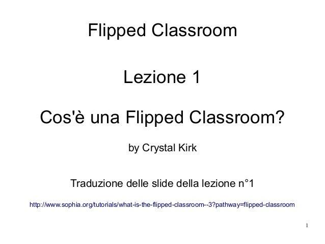 1 Flipped Classroom Lezione 1 Cos'è una Flipped Classroom? by Crystal Kirk Traduzione delle slide della lezione n°1 http:/...