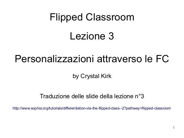 1 Flipped Classroom Lezione 3 Personalizzazioni attraverso le FC by Crystal Kirk Traduzione delle slide della lezione n°3 ...