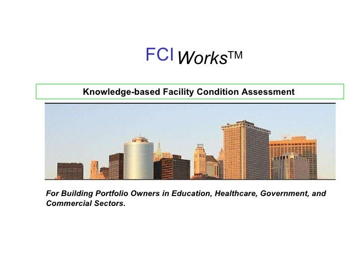 FCI Works TM Knowledge-based Facility Condition Assessment  For Building Portfolio Owners in Education, Healthcare, Govern...