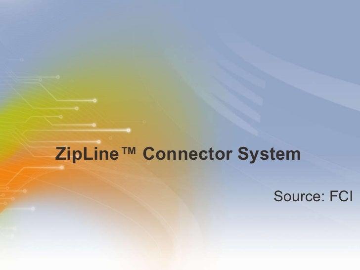 ZipLine ™  Connector System <ul><li>Source: FCI </li></ul>