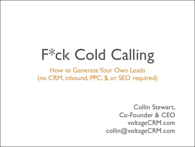F*ck Cold Calling How to Generate Your Own Leads 	  (no CRM, inbound, PPC, $, or SEO required)  Collin Stewart,	  Co-Found...
