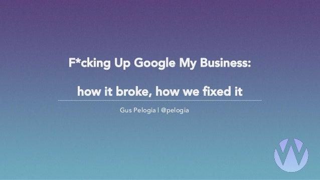 F*cking Up Google My Business: how it broke, how we fixed it Gus Pelogia | @pelogia