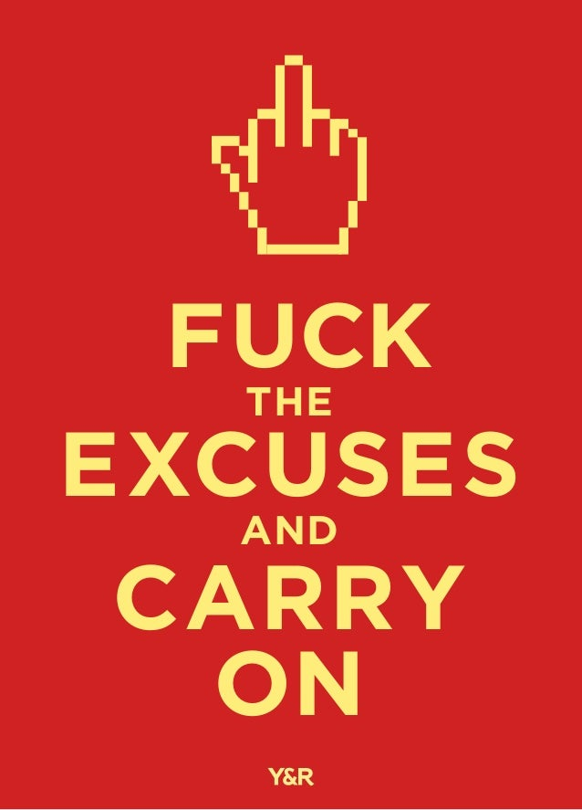 fuck the excuses and carry on