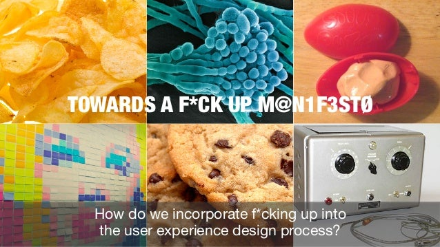 TOWARDS A F*CK UP M@N1F3STØ  How do we incorporate f*cking up into the user experience design process?