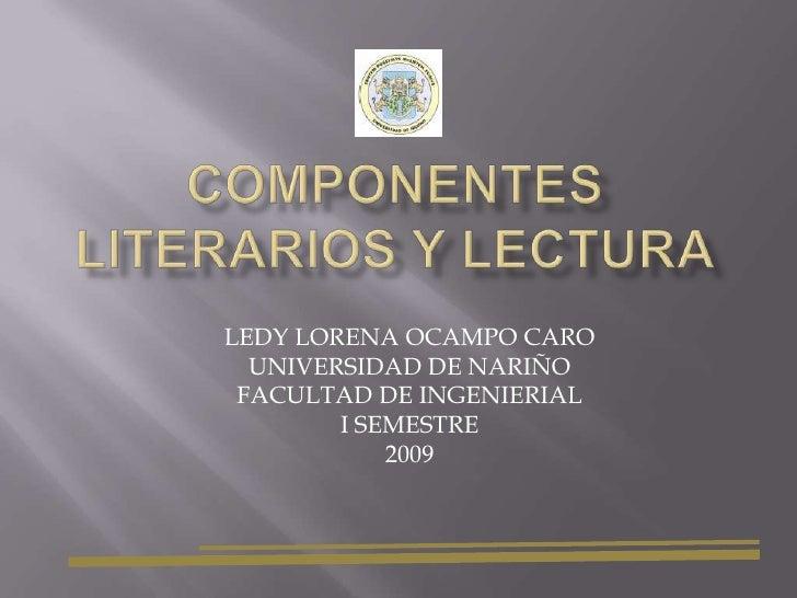 COMPONENTES LITERARIOS Y LECTURA<br />LEDY LORENA OCAMPO CARO<br />UNIVERSIDAD DE NARIÑO<br />FACULTAD DE INGENIERIAL <br ...