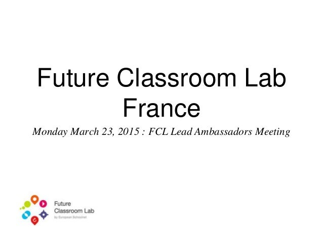 Future Classroom Lab France Monday March 23, 2015 : FCL Lead Ambassadors Meeting