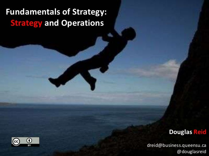 Fundamentals of Strategy: <br />Strategy and Operations<br />Douglas Reid<br />dreid@business.queensu.ca<br />@douglasreid...