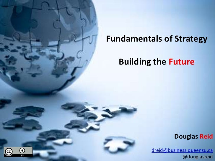 Fundamentals of Strategy<br />Building the Future<br />Douglas Reid<br />dreid@business.queensu.ca<br />@douglasreid<br />