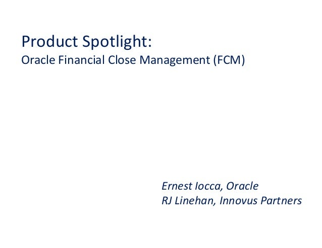 Product Spotlight:Oracle Financial Close Management (FCM)                        Ernest Iocca, Oracle                     ...