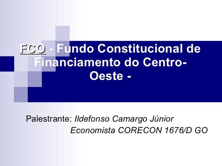 FCO  - Fundo Constitucional de Financiamento do Centro-Oeste - Palestrante:  Ildefonso Camargo Júnior Economista CORECON 1...