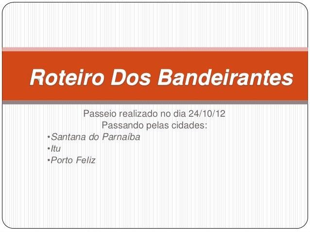 Roteiro Dos Bandeirantes         Passeio realizado no dia 24/10/12              Passando pelas cidades: •Santana do Parnaí...