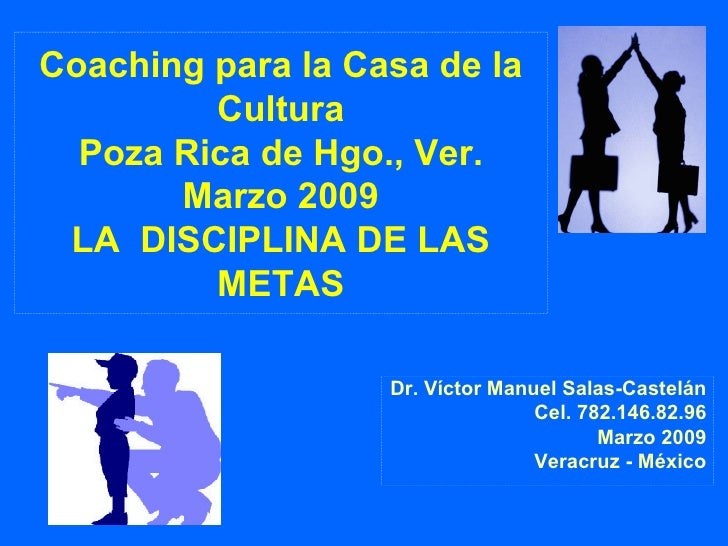 Coaching para la Casa de la Cultura Poza Rica de Hgo., Ver. Marzo 2009 LA  DISCIPLINA DE LAS METAS Dr. Víctor Manuel Salas...